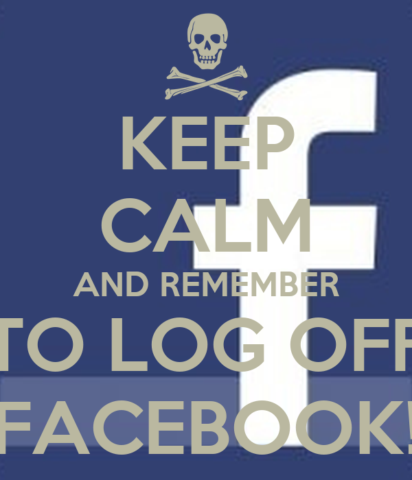 KEEP CALM AND REMEMBER TO LOG OFF FACEBOOK!