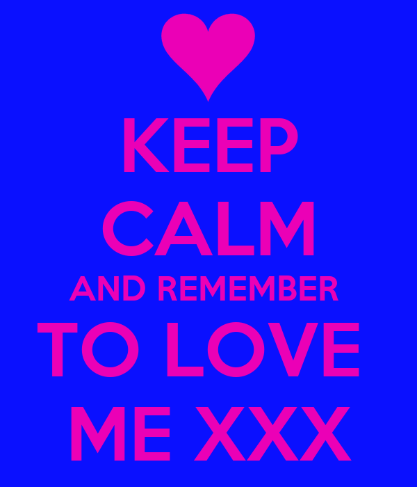 KEEP CALM AND REMEMBER  TO LOVE  ME XXX