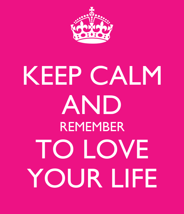 KEEP CALM AND REMEMBER TO LOVE YOUR LIFE