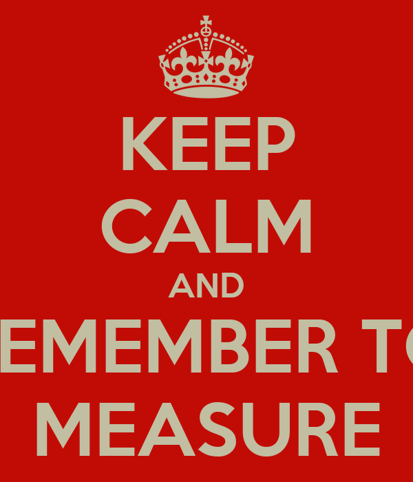 KEEP CALM AND REMEMBER TO MEASURE