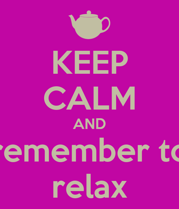 KEEP CALM AND remember to relax