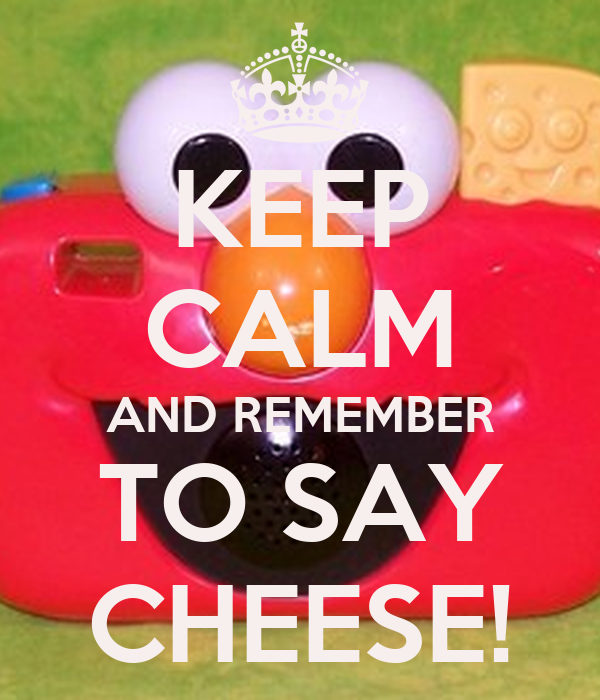 KEEP CALM AND REMEMBER TO SAY CHEESE!