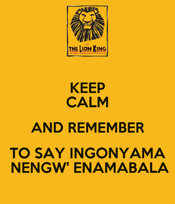 KEEP CALM AND REMEMBER TO SAY INGONYAMA  NENGW' ENAMABALA