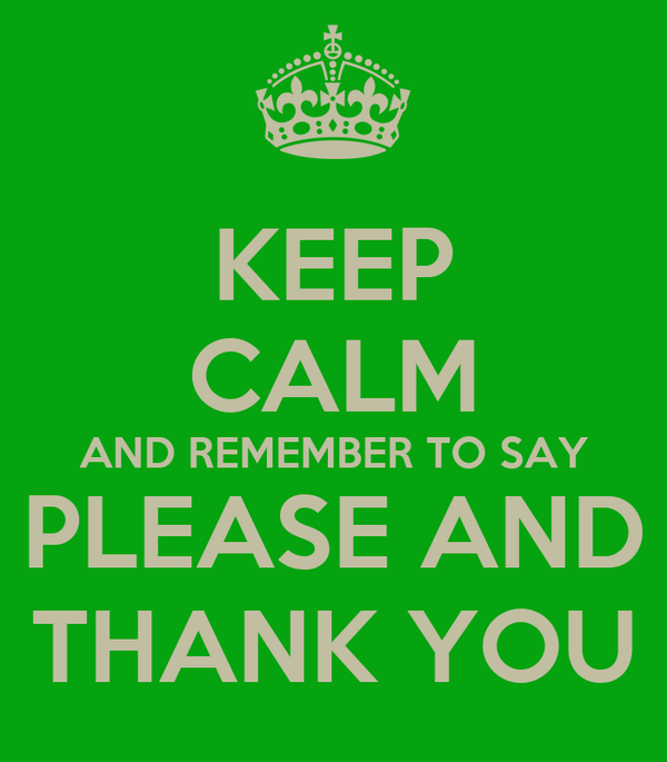 KEEP CALM AND REMEMBER TO SAY PLEASE AND THANK YOU