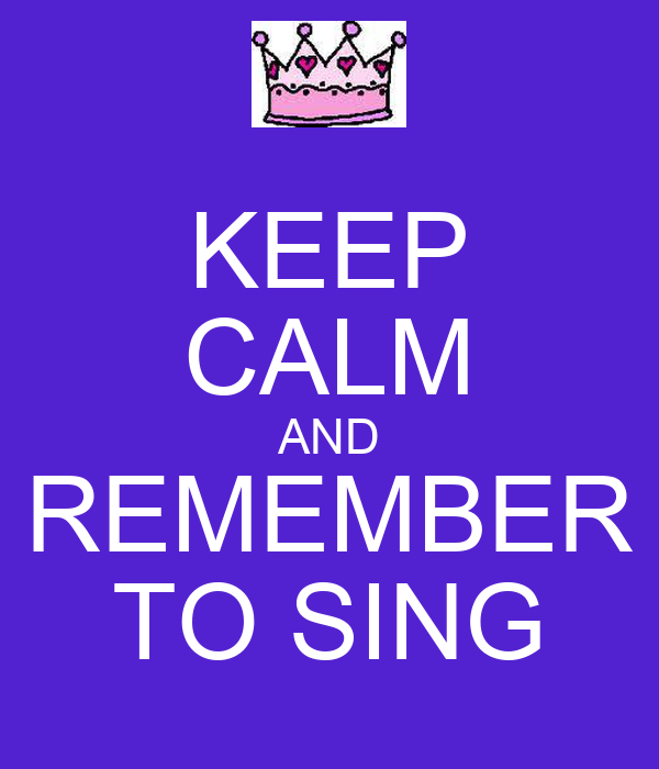 KEEP CALM AND REMEMBER TO SING