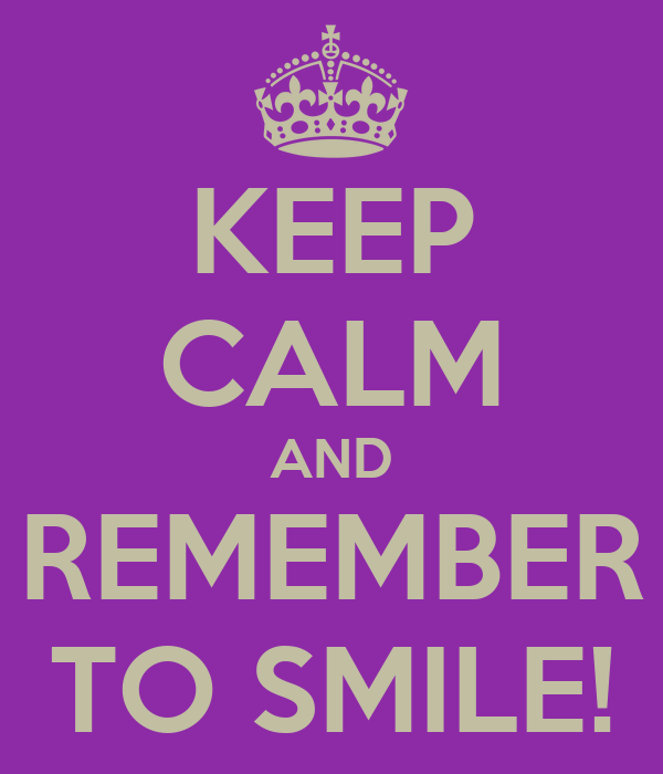 KEEP CALM AND REMEMBER TO SMILE!