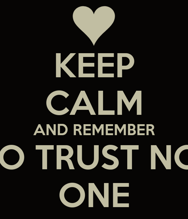 KEEP CALM AND REMEMBER TO TRUST NO  ONE