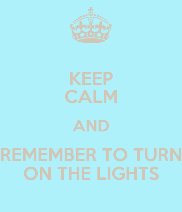KEEP CALM AND REMEMBER TO TURN ON THE LIGHTS