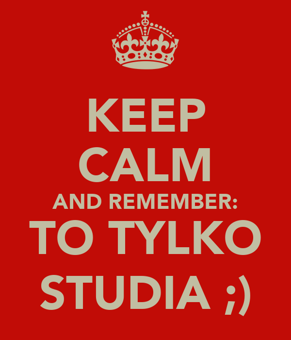 KEEP CALM AND REMEMBER: TO TYLKO STUDIA ;)