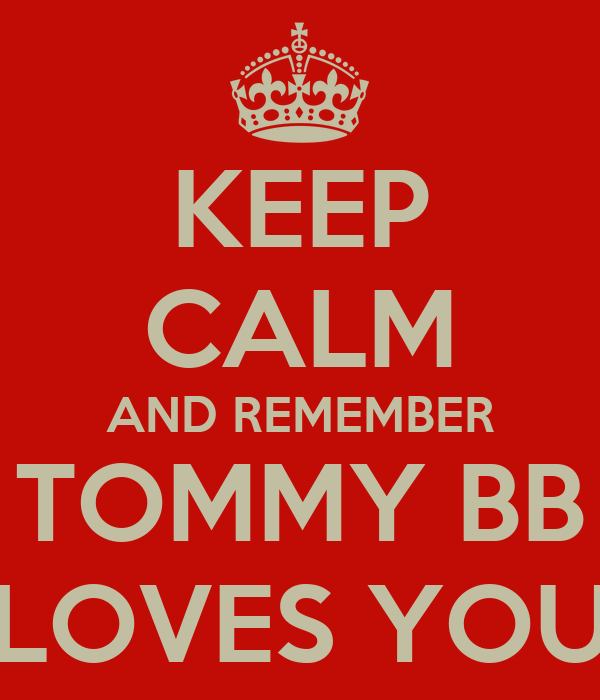 KEEP CALM AND REMEMBER TOMMY BB LOVES YOU