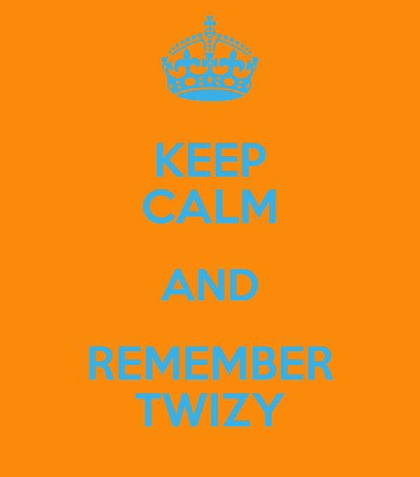 KEEP CALM AND REMEMBER TWIZY