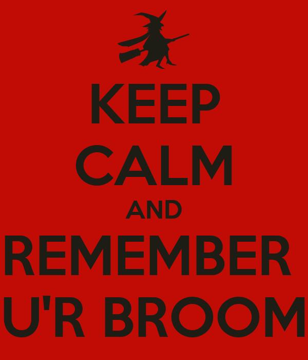 KEEP CALM AND REMEMBER  U'R BROOM