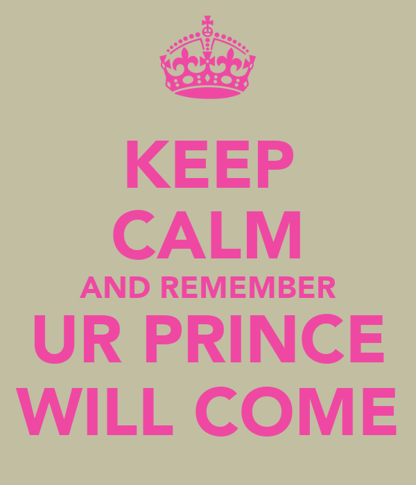 KEEP CALM AND REMEMBER UR PRINCE WILL COME