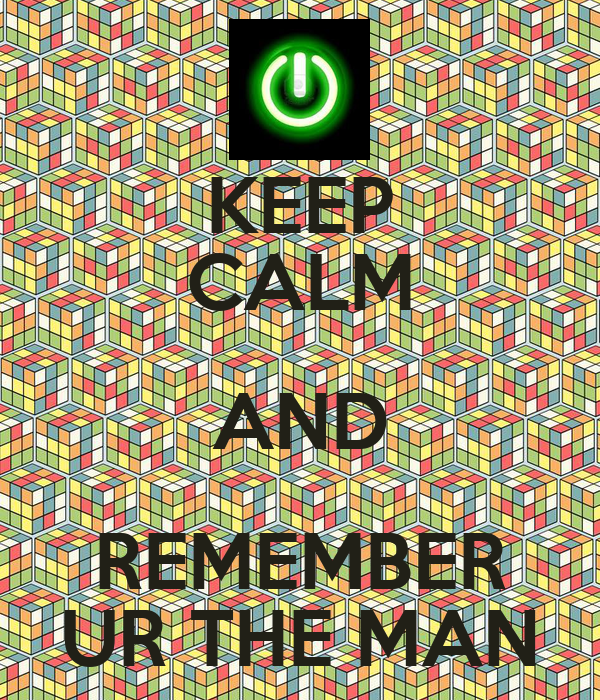 KEEP CALM AND REMEMBER UR THE MAN