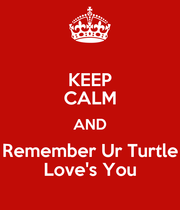 KEEP CALM AND Remember Ur Turtle Love's You