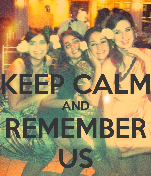 KEEP CALM AND REMEMBER US