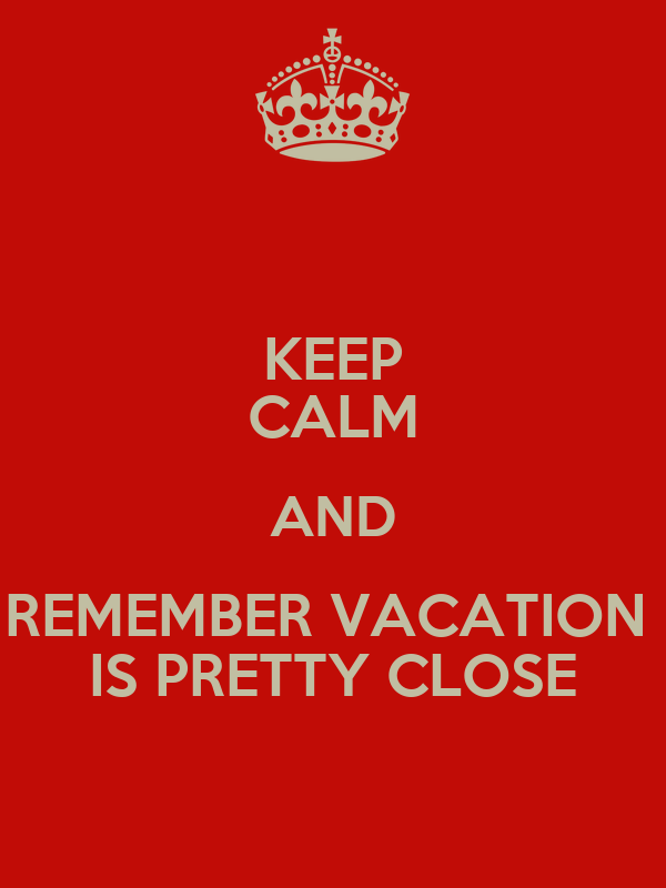 KEEP CALM AND REMEMBER VACATION  IS PRETTY CLOSE