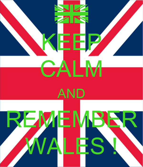KEEP CALM AND REMEMBER WALES !