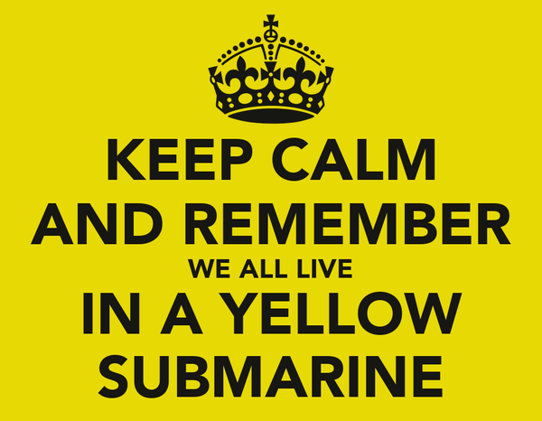 KEEP CALM AND REMEMBER WE ALL LIVE IN A YELLOW SUBMARINE