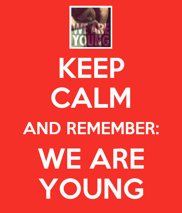 KEEP CALM AND REMEMBER: WE ARE YOUNG