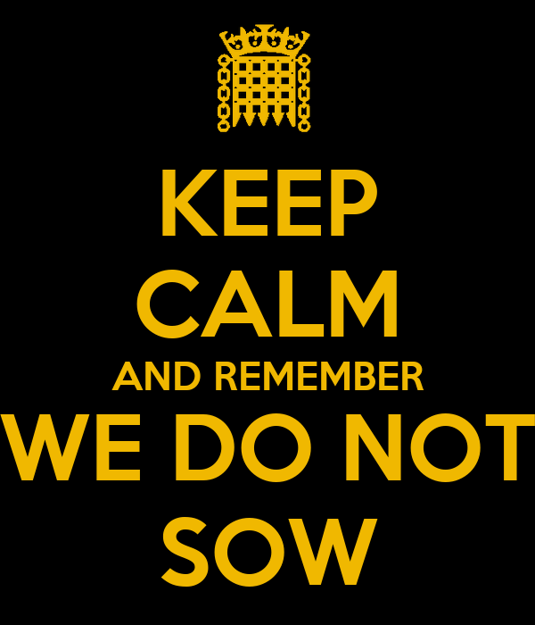 KEEP CALM AND REMEMBER WE DO NOT SOW
