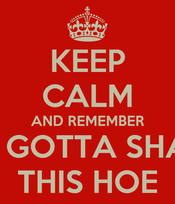 KEEP CALM AND REMEMBER WE GOTTA SHARE THIS HOE