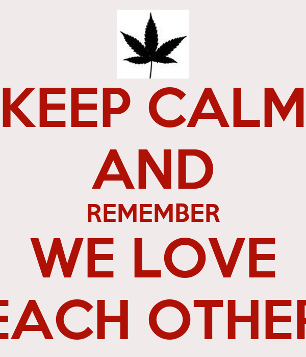 KEEP CALM AND REMEMBER WE LOVE EACH OTHER