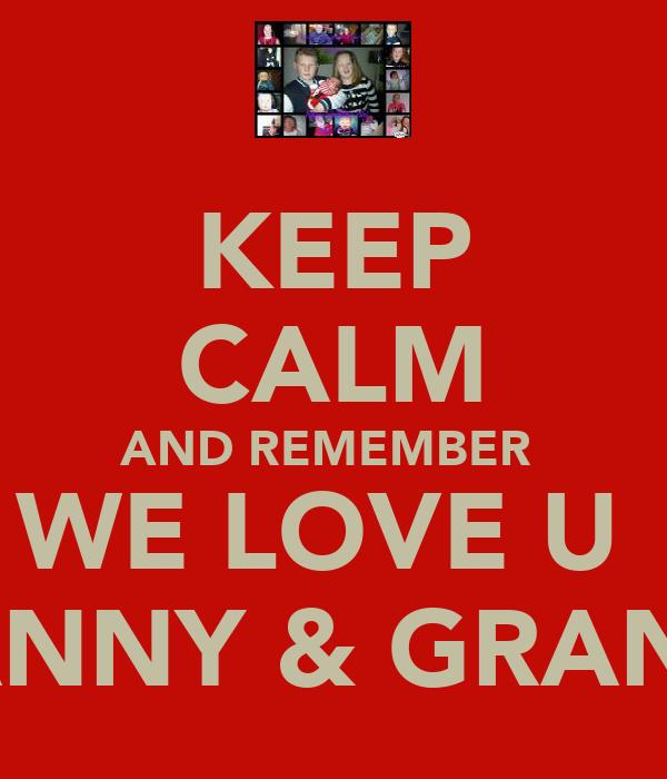 KEEP CALM AND REMEMBER  WE LOVE U  GRANNY & GRANDA