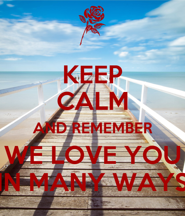 KEEP CALM AND REMEMBER WE LOVE YOU IN MANY WAYS