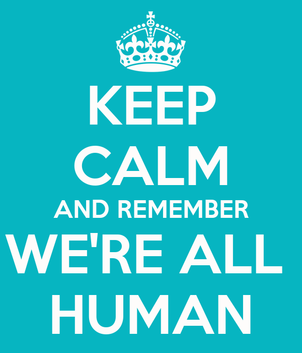 KEEP CALM AND REMEMBER WE'RE ALL  HUMAN