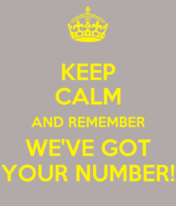 KEEP CALM AND REMEMBER WE'VE GOT YOUR NUMBER!