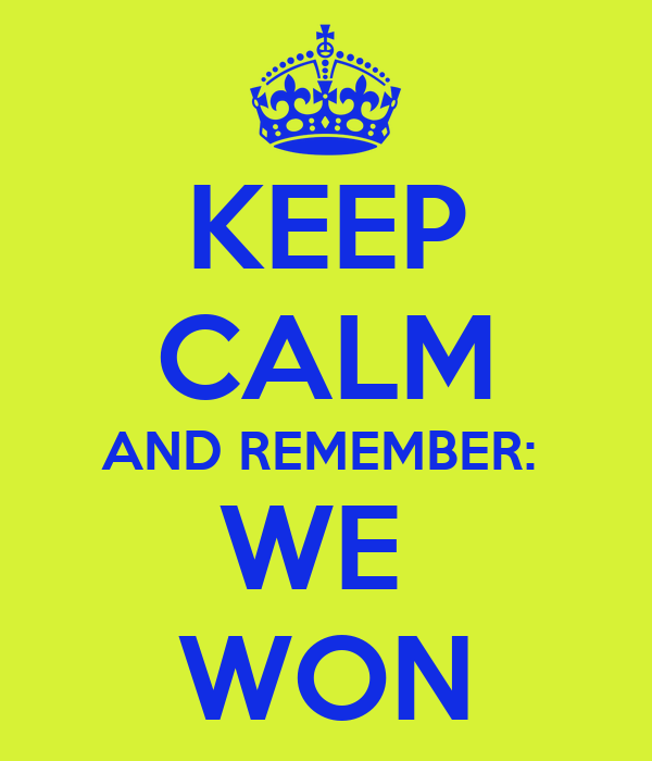 KEEP CALM AND REMEMBER:  WE  WON