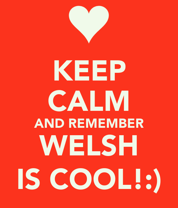 KEEP CALM AND REMEMBER WELSH IS COOL!:)