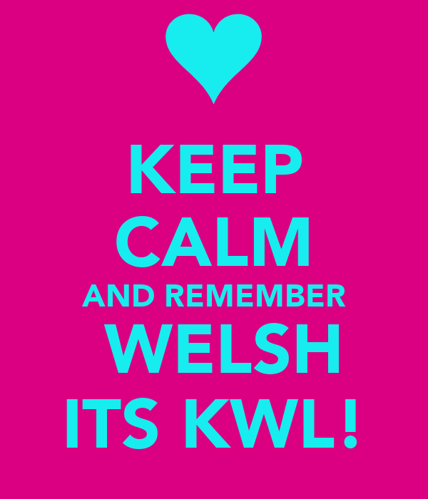 KEEP CALM AND REMEMBER  WELSH ITS KWL!