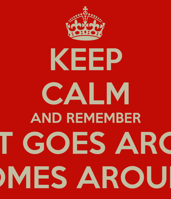 KEEP CALM AND REMEMBER WHAT GOES AROUND COMES AROUND