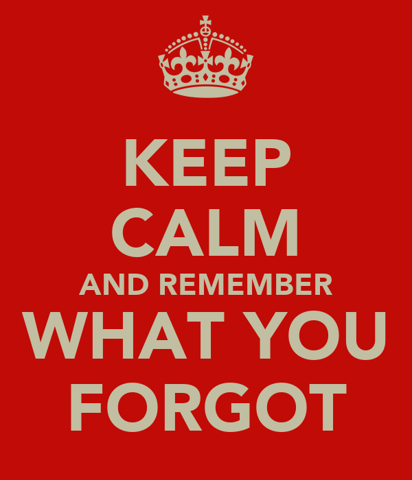 KEEP CALM AND REMEMBER WHAT YOU FORGOT