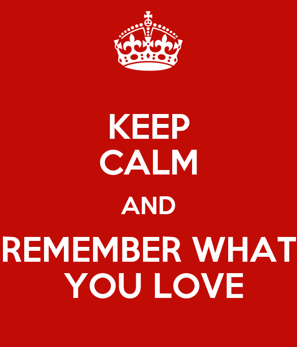 KEEP CALM AND REMEMBER WHAT  YOU LOVE