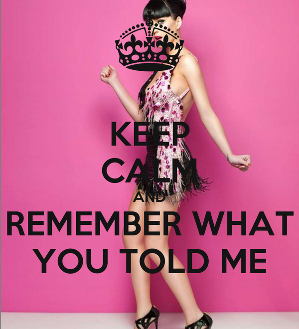 KEEP CALM AND REMEMBER WHAT YOU TOLD ME