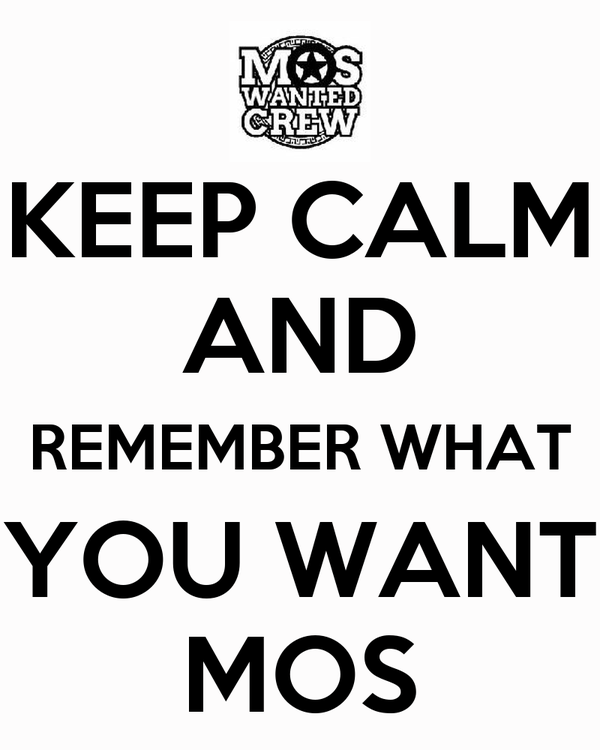 KEEP CALM AND REMEMBER WHAT YOU WANT MOS
