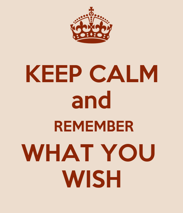 KEEP CALM and  REMEMBER WHAT YOU  WISH