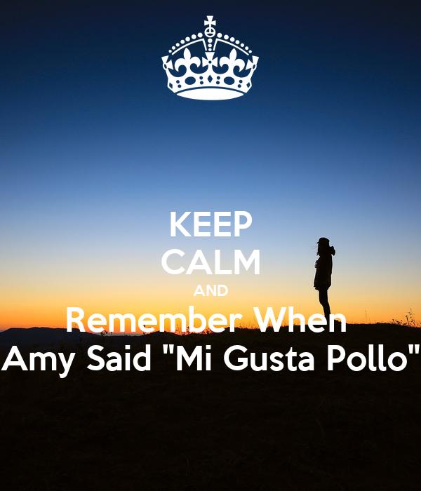 "KEEP CALM AND Remember When  Amy Said ""Mi Gusta Pollo"""