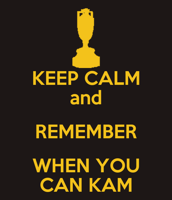 KEEP CALM and REMEMBER WHEN YOU CAN KAM