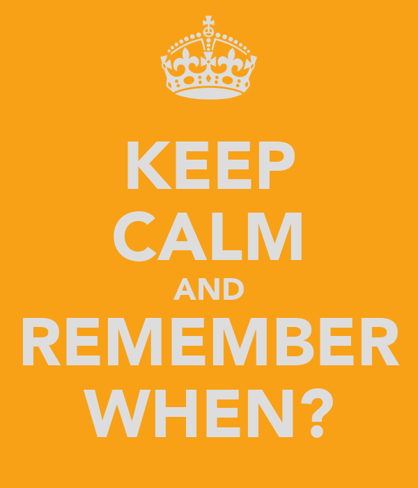 KEEP CALM AND REMEMBER WHEN?