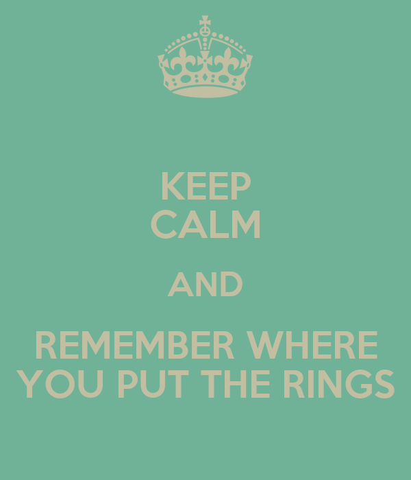 KEEP CALM AND REMEMBER WHERE YOU PUT THE RINGS