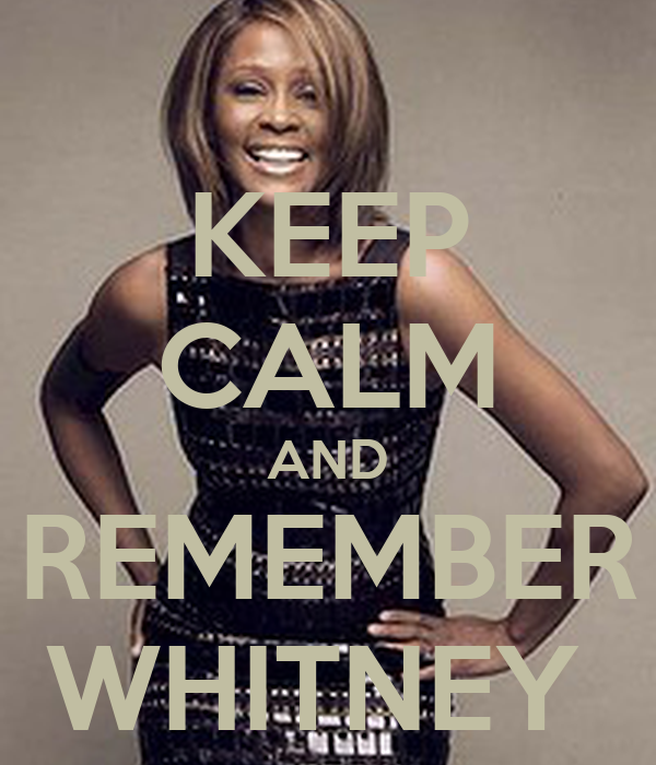 KEEP CALM AND REMEMBER WHITNEY