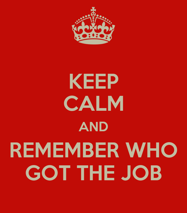 KEEP CALM AND REMEMBER WHO GOT THE JOB