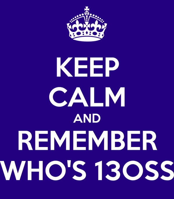 KEEP CALM AND REMEMBER WHO'S 13OSS