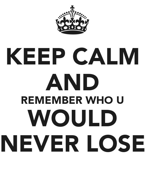 KEEP CALM AND REMEMBER WHO U WOULD NEVER LOSE
