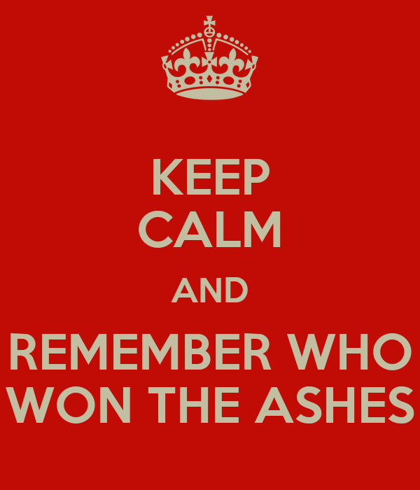 KEEP CALM AND REMEMBER WHO WON THE ASHES