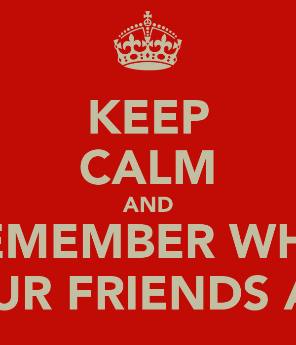 KEEP CALM AND REMEMBER WHO YOUR FRIENDS ARE